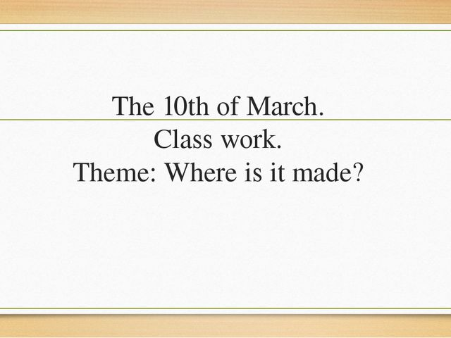 The 10th of March. Class work. Theme: Where is it made?
