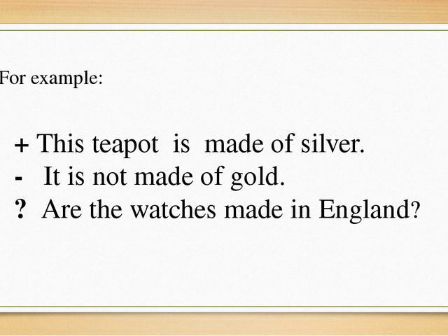 + This teapot is made of silver. - It is not made of gold. ? Are the watches...