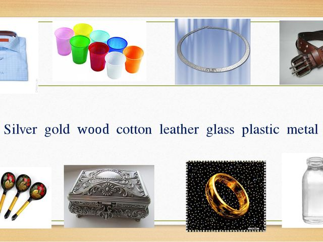 Silver gold wood cotton leather glass plastic metal