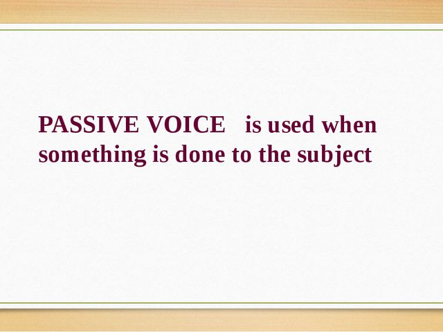 PASSIVE VOICE is used when something is done to the subject