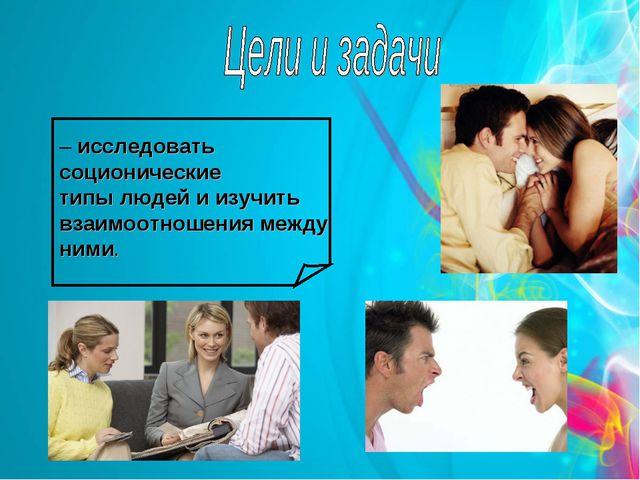 – исследовать соционические типы людей и изучить взаимоотношения между ними.