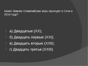 Какие Зимние Олимпийские игры проходят в Сочи в 2014 году? а) Двадцатые (XX);