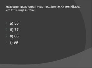 Назовите число стран-участниц Зимних Олимпийских игр 2014 года в Сочи. а) 55;