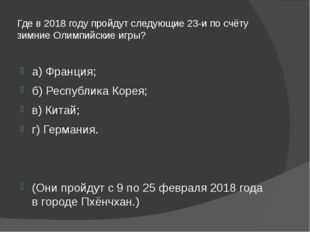 Где в 2018 году пройдут следующие 23-и по счёту зимние Олимпийские игры? а) Ф