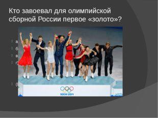 Кто завоевал для олимпийской сборной России первое «золото»? а) Конькобежцы;