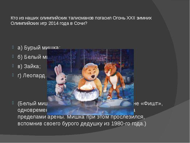 Кто из наших олимпийских талисманов погасил Огонь XXII зимних Олимпийских игр...
