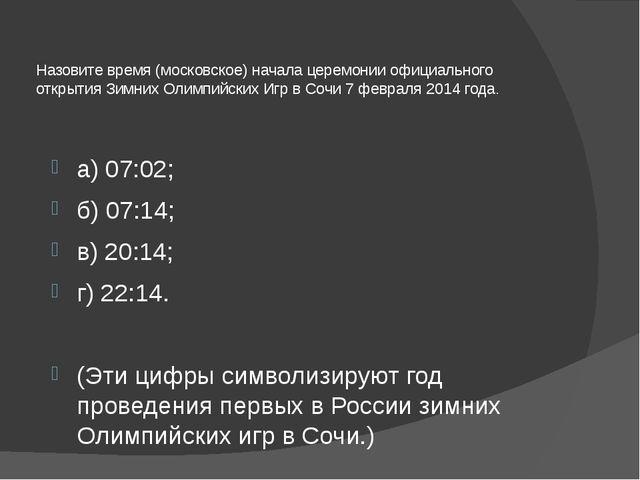 Назовите время (московское) начала церемонии официального открытия Зимних Оли...