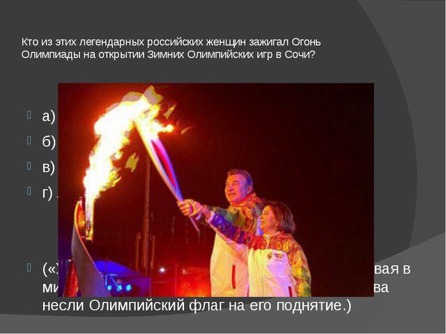 Кто из этих легендарных российских женщин зажигал Огонь Олимпиады на открытии...