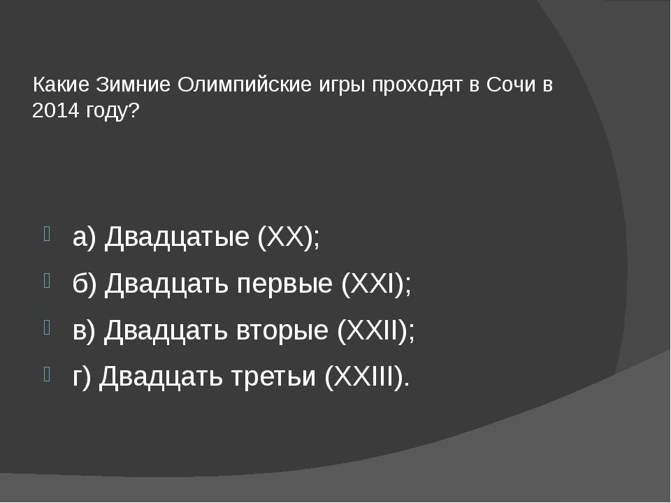 Какие Зимние Олимпийские игры проходят в Сочи в 2014 году? а) Двадцатые (XX);...