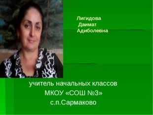 Лигидова Даимат Адиболевна учитель начальных классов МКОУ «СОШ №3» с.п.Сарма