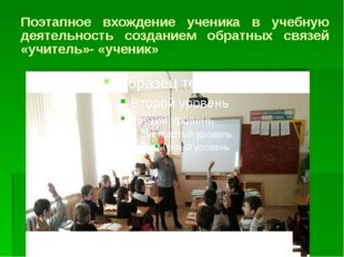 Поэтапное вхождение ученика в учебную деятельность созданием обратных связей