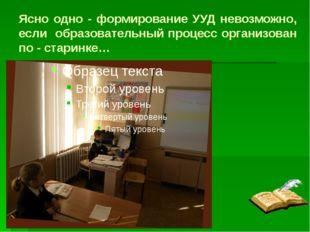 Ясно одно - формирование УУД невозможно, если образовательный процесс организ