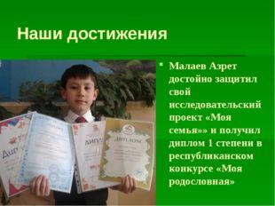 Наши достижения Малаев Азрет достойно защитил свой исследовательский проект
