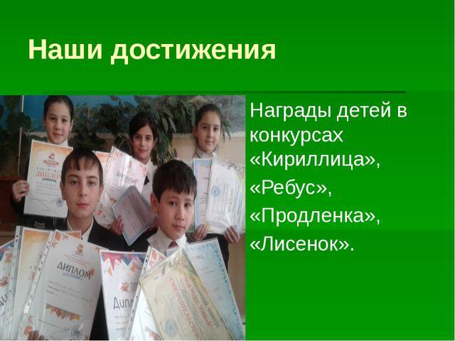 Наши достижения Награды детей в конкурсах «Кириллица», «Ребус», «Продленка»,...