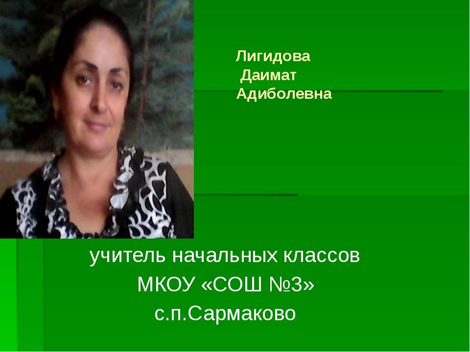 Лигидова Даимат Адиболевна учитель начальных классов МКОУ «СОШ №3» с.п.Сарма...