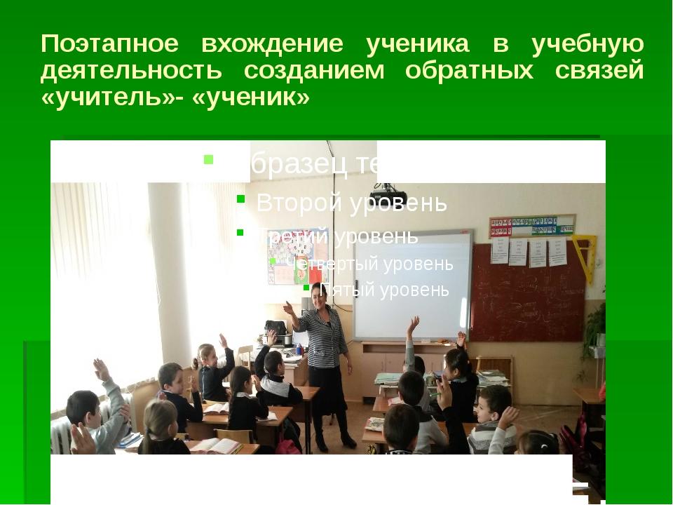 Поэтапное вхождение ученика в учебную деятельность созданием обратных связей...