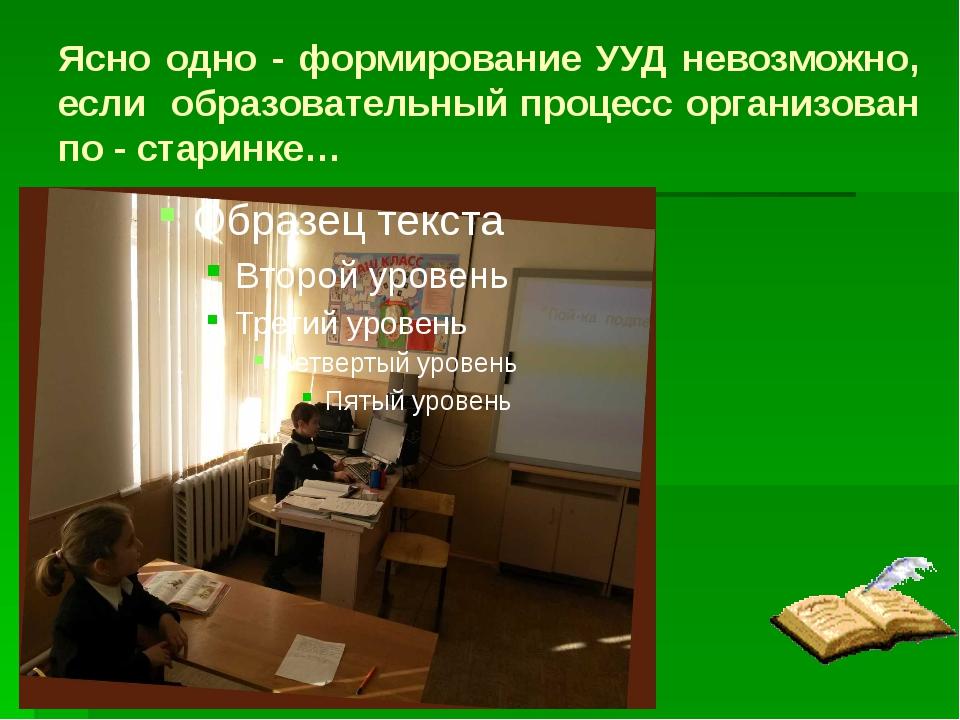 Ясно одно - формирование УУД невозможно, если образовательный процесс организ...