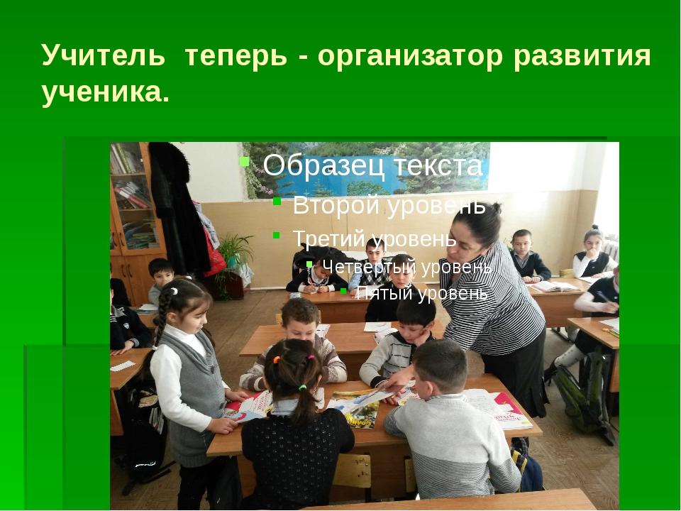 Учитель теперь - организатор развития ученика.