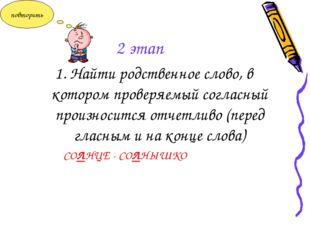 2 этап 1. Найти родственное слово, в котором проверяемый согласный произносит