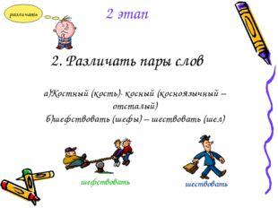 2. Различать пары слов а)Костный (кость)- косный (косноязычный – отсталый) б)