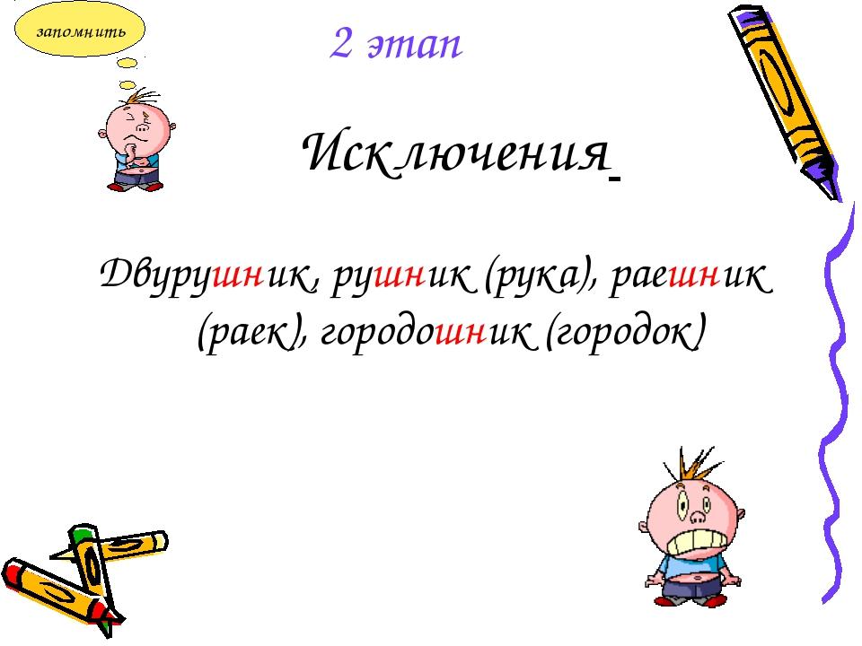 Исключения Двурушник, рушник (рука), раешник (раек), городошник (городок) 2 э...