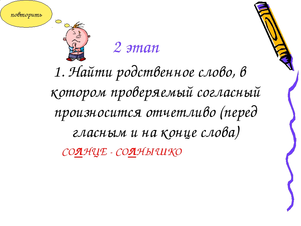 2 этап 1. Найти родственное слово, в котором проверяемый согласный произносит...