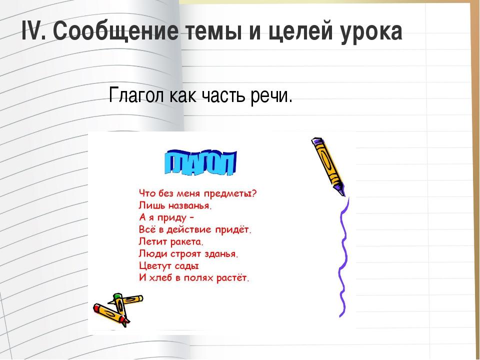 IV.Сообщение темы и целей урока Глагол как часть речи.