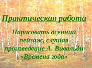 Практическая работа Нарисовать осенний пейзаж, слушая произведение А. Вивальд