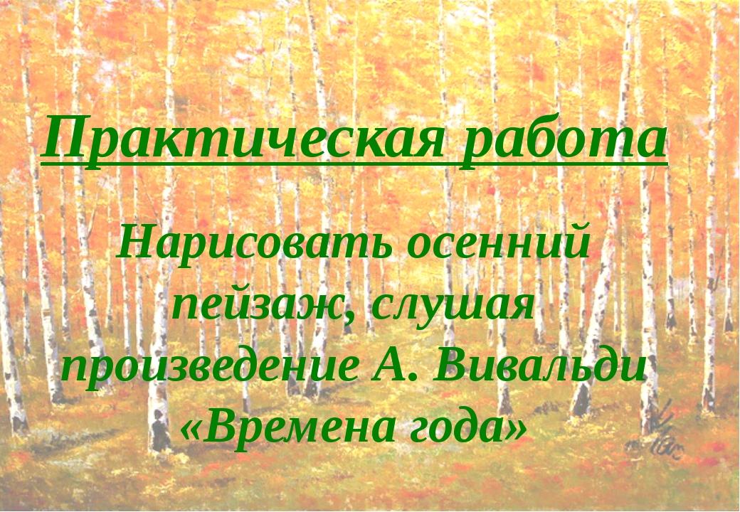 Практическая работа Нарисовать осенний пейзаж, слушая произведение А. Вивальд...