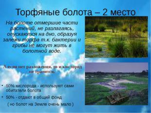 Торфяные болота – 2 место На болоте отмершие части растений, не разлагаясь, о