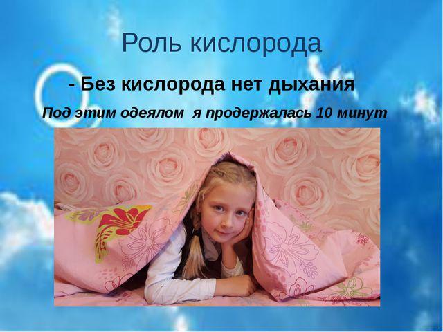 Роль кислорода - Без кислорода нет дыхания Под этим одеялом я продержалась 10...