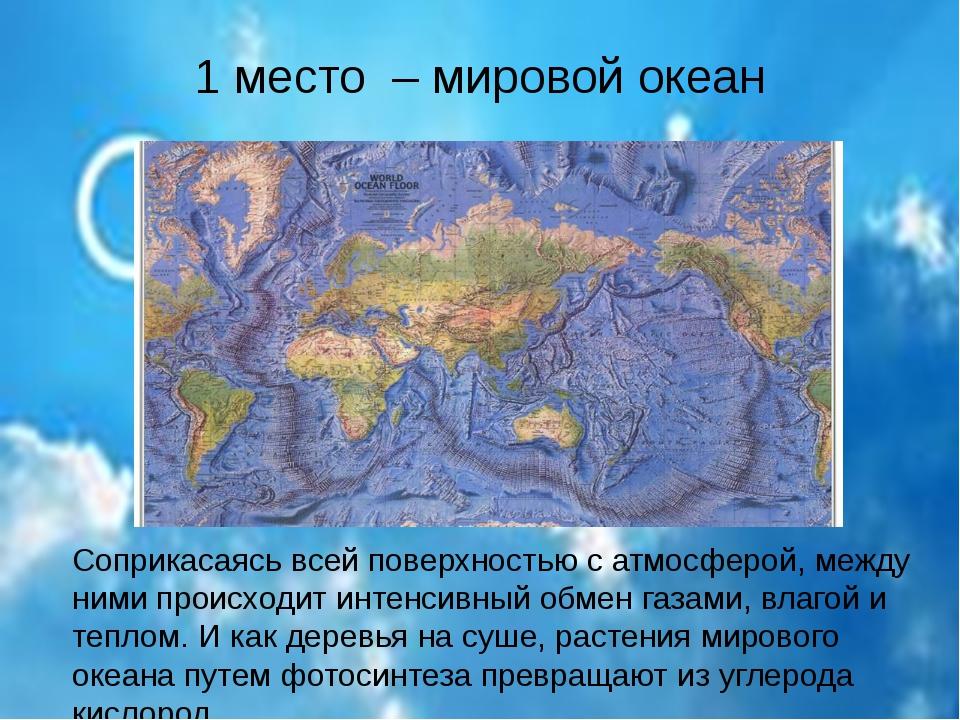 1 место – мировой океан Соприкасаясь всей поверхностью с атмосферой, между ни...