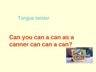 Can you can a can as a canner can can a can?   Tongue twister