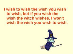 I wish to wish the wish you wish to wish, but if you wish the wish the witch
