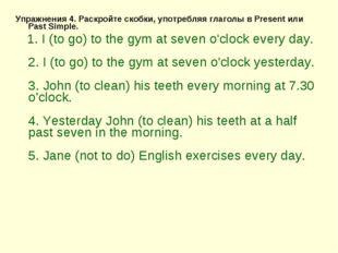 Упражнения 4. Раскройте скобки, употребляя глаголы в Present или Past Simple.