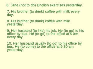 6. Jane (not to do) English exercises yesterday.  7. His brother (to drink)