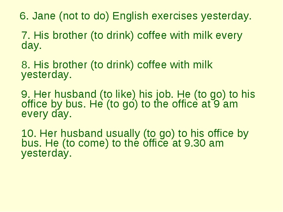 6. Jane (not to do) English exercises yesterday.  7. His brother (to drink)...