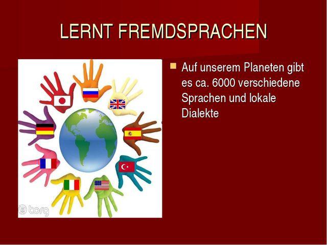 LERNT FREMDSPRACHEN Auf unserem Planeten gibt es ca. 6000 verschiedene Sprach...
