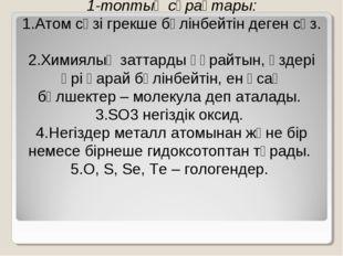 1-топтың сұрақтары: 1.Атом сөзі грекше бөлінбейтін деген сөз. 2.Химиялық зат