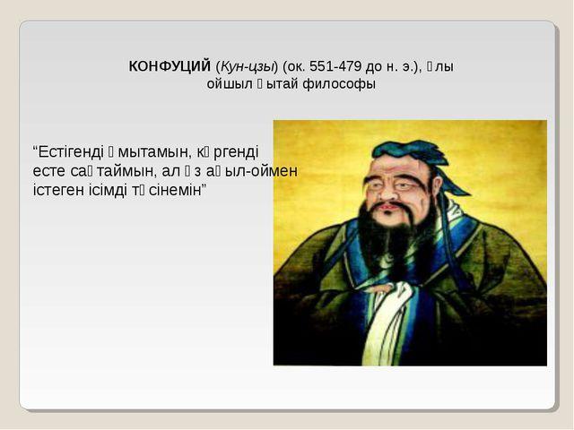 """КОНФУЦИЙ (Кун-цзы) (ок. 551-479 до н. э.), ұлы ойшыл қытай философы """"Естігенд..."""