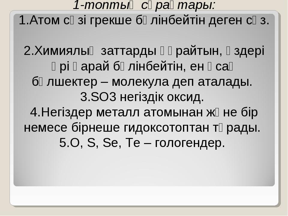 1-топтың сұрақтары: 1.Атом сөзі грекше бөлінбейтін деген сөз. 2.Химиялық зат...