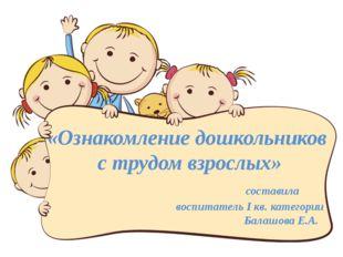 «Ознакомление дошкольников с трудом взрослых» составила воспитатель I кв. кат