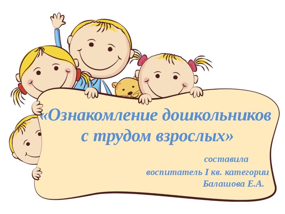«Ознакомление дошкольников с трудом взрослых» составила воспитатель I кв. кат...