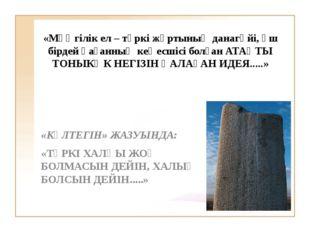 «Мәңгілік ел – түркі жұртының данагөйі, үш бірдей қағанның кеңесшісі болған