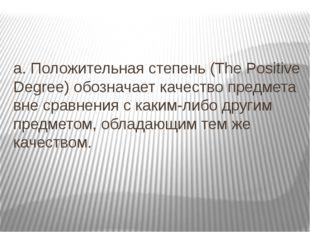 a. Положительная степень (The Positive Degree) обозначает качество предмета в