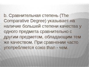b. Сравнительная степень (The Comparative Degree) указывает на наличие больше