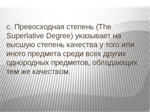 c. Превосходная степень (The Superlative Degree) указывает на высшую степень