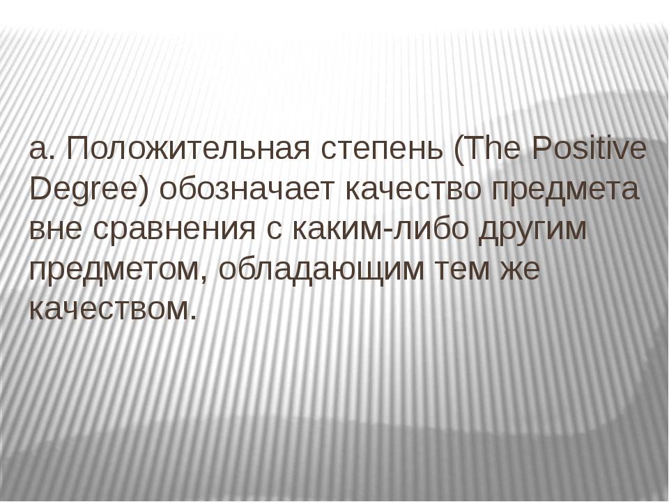 a. Положительная степень (The Positive Degree) обозначает качество предмета в...