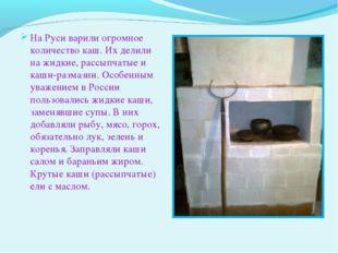 На Руси варили огромное количество каш. Их делили на жидкие, рассыпчатые и к