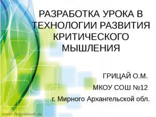 ГРИЦАЙ О.М. МКОУ СОШ №12 г. Мирного Архангельской обл. РАЗРАБОТКА УРОКА В ТЕХ